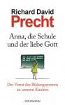 Anna, die Schule und der liebe Gott Der Verrat des Bildungssystems an unseren Kindern - Richard David Precht