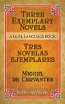 Three Exemplary Novels/Tres novelas ejemplares: A Dual-Language Book - Stanley Appelbaum, Miguel de Cervantes Saavedra