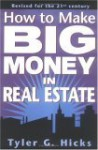How to Make Big Money in Real Estate: Revised for the 21st Century - Tyler G. Hicks