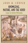 Knowledge, Nature, and the Good: Essays on Ancient Philosophy - John M. Cooper