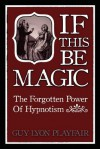 If This be Magic: The Forgotten Power of Hypnosis - Guy Lyon Playfair