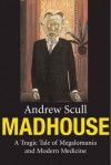 Madhouse: A Tragic Tale of Megalomania and Modern Medicine - Andrew T. Scull