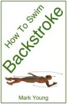 How to Swim Backstroke: A Step-By-Step Guide for Beginners Learning Backstroke Technique - Mark Young
