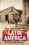 The Awakening of Latin America: A Classic Anthology of Che Guevara's Writing on Latin America - Ernesto Guevara, Maria Del Carmen Ariet Garcia