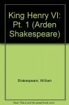King Henry VI, Part 1: Arden Shakespeare - William Shakespeare