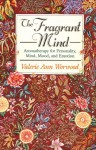 The Fragrant Mind: Aromatherapy for Personality, Mind, Mood and Emotion - Valerie Ann Worwood