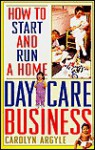 How to Start and Run a Home Day-Care Business - Carolyn Argyle