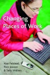 Changing Places of Work - Alan Felstead, Sally Walters, Nick Jewson