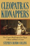 Cleopatra's Kidnappers: How Caesar's Sixth Legion Gave Egypt to Rome and Rome to Caesar - Stephen Dando-Collins