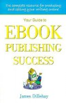 Your Guide to Ebook Publishing Success: How to Create and Profitably Sell Your Writing on the Internet - James Dillehay