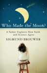 Who Made the Moon?: A Father Explores How Faith and Science Agree - Sigmund Brouwer