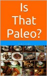 Is That Paleo? Paleo Food Lists, Tips, and Grocery Guides for the Paleo Diet - Joe Casey