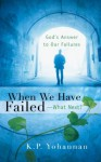 When We Have Failed-What Next?: God's Answer to Our Failure - K.P. Yohannan
