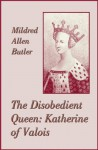 The Disobedient Queen: Katherine of Valois - Mildred Allen Butler, Sylvia Louise Engdahl