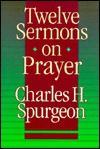 Twelve Sermons on Prayer - Charles H. Spurgeon