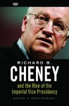 Richard B. Cheney and the Rise of the Imperial Vice Presidency - Bruce P. Montgomery