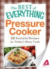 Pressure Cooker: 50 Essential Recipes for Today's Busy Cook (The Best of Everything®) - Adams Media