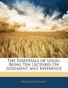 The Essentials of Logic: Being Ten Lectures on Judgment and Inference - Bernard Bosanquet