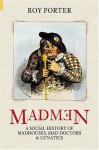 Madmen: A Social History of Madhouses, Mad Doctors & Lunatics - Roy Porter