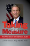 Taking the Measure: The Presidency of George W. Bush (Joseph V. Hughes Jr. and Holly O. Hughes Series on the Presidency and Leadership) - Donald R. Kelley, Todd G. Shields