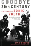 Goodbye 20th Century: A Biography of Sonic Youth - David Browne