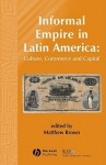 Informal Empire in Latin America: Culture, Commerce and Capital - Matthew Brown
