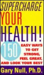 Supercharge Your Health!: 150 Easy Ways to Get Strong, Feel Great, and Look Your Best - Gary Null