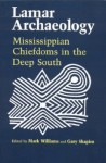 Lamar Archaeology: Mississippian Chiefdoms in the Deep South - Mark Williams, Gary Shapiro, Marvin T. Smith, David G. Anderson, Daniel T. Elliott, Frankie Snow, Charles Hudson, Richard Polhemus, Chad O. Braley, James B. Langford, Roger C. Nance, John F. Scarry