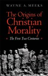 The Origins of Christian Morality: The First Two Centuries - Wayne A. Meeks