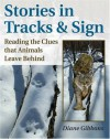 Stories in Tracks & Sign: Reading the Clues that Animals Leave Behind - Diane K. Gibbons, Mark Elbroch