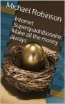 Internet Superquadrillionaire: Make all the money always - Michael Robinson