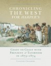 Chronicling the West for Harper's: Coast to Coast with Frenzeny & Tavernier in 1873�1874 - Claudine Chalmers