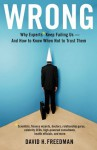 Wrong: Why experts* keep failing us--and how to know when not to trust them *Scientists, finance wizards, doctors, relationship gurus, celebrity CEOs, ... consultants, health officials and more - David H. Freedman