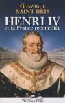 Henri IV et la France réconciliée - Gonzague Saint Bris