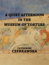 A Quiet Afternoon in the Museum of Torture - Catherine Czerkawska