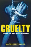 Cruelty: Human Evil and the Human Brain - Kathleen Taylor