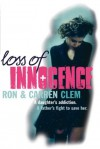 Loss Of Innocence: A daughter's addiction. A father's fight to save her. - Ron Clem, Carren Clem