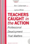 Teachers Caught in the Action: Professional Development That Matters - Ann Lieberman, Lynne Miller