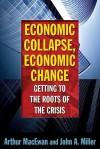 Economic Collapse, Economic Change: Getting to the Roots of the Crisis - Arthur MacEwan, John Miller