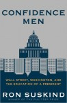 Confidence Men: Wall Street, Washington, and the Education of a President - Ron Suskind