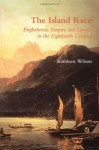 The Island Race: Englishness, Empire and Gender in the Eighteenth Century - Kathleen Wilson