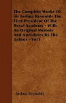 The Complete Works of Sir Joshua Reynolds the First President of the Royal Academy - With an Original Memoir and Anecdotes by the Author - Vol I - Joshua Reynolds