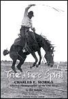 True Free Spirit : Charles E. Morris: Cowboy Photographer of the Old West - Bill Morris, Pamela Morris Larson