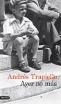 Ayer no más - Andrés Trapiello