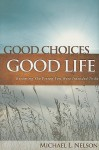 Good Choices Good Life: Becoming The Person You Were Intended To Be - Michael Nelson