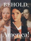 Behold, America!: Art of the United States from Three San Diego Museums - Alexander Nemerov, Patrick McCaughey, Frances K. Pohl