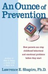 An Ounce of Prevention: How Parents Can Stop Childhood Behavioral and Emotional Problems Before They Start - Lawrence E. Shapiro