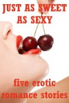 Just as Sweet as Sexy: Five Explicit Erotic Romance Stories - Rennaey Necee, Tawna Bickley, Hope Parsons, Lisa Vickers, Molly Synthia