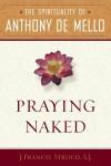 Praying Naked: The Spirituality of Anthony de Mello - J. Francis Stroud