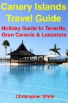 Canary Islands Travel Guide - Holiday Travel To Tenerife, Gran Canaria & Lanzarote (Illustrated) - Christopher White